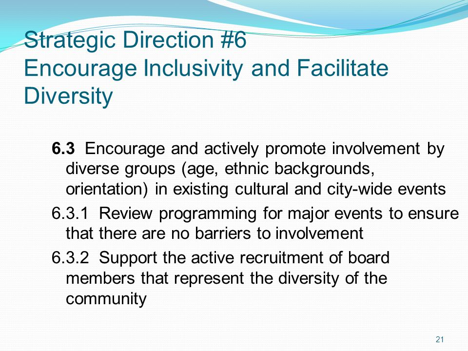 Strategic Direction #6 Encourage Inclusivity and Facilitate Diversity 21 6.3 Encourage and actively promote involvement by diverse groups (age, ethnic backgrounds, orientation) in existing cultural and city-wide events 6.3.1 Review programming for major events to ensure that there are no barriers to involvement 6.3.2 Support the active recruitment of board members that represent the diversity of the community