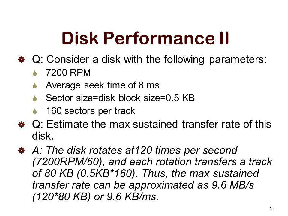 Disk Performance II  Q: Consider a disk with the following parameters:  7200 RPM  Average seek time of 8 ms  Sector size=disk block size=0.5 KB 