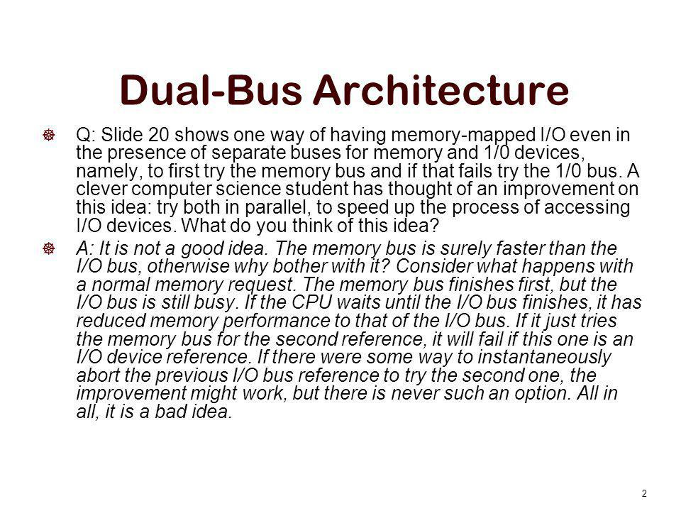 Dual-Bus Architecture  Q: Slide 20 shows one way of having memory-mapped I/O even in the presence of separate buses for memory and 1/0 devices, namel