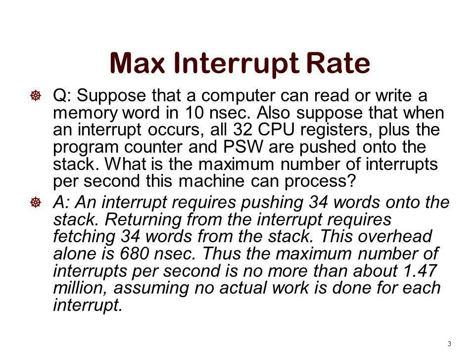 Max Interrupt Rate  Q: Suppose that a computer can read or write a memory word in 10 nsec. Also suppose that when an interrupt occurs, all 32 CPU reg