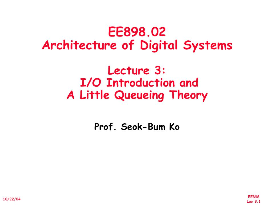 EE898 Lec /22/04 EE Architecture of Digital Systems Lecture 3: I/O Introduction and A Little Queueing Theory Prof.