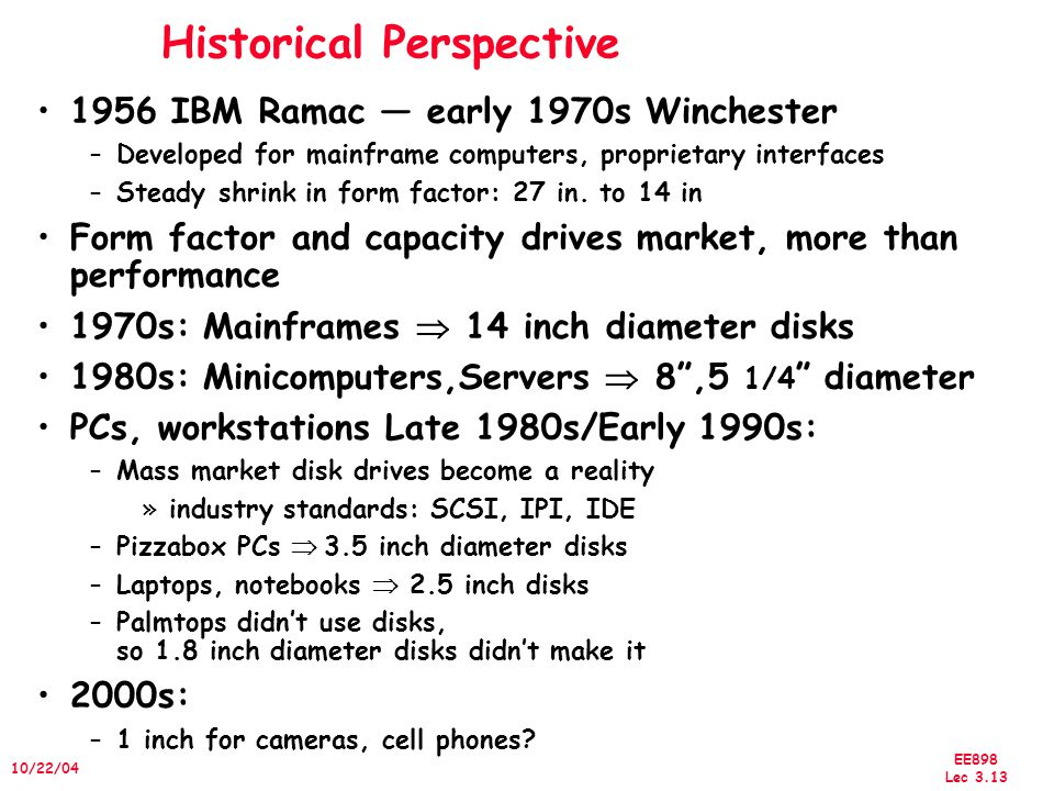 EE898 Lec 3.13 10/22/04 Historical Perspective 1956 IBM Ramac — early 1970s Winchester –Developed for mainframe computers, proprietary interfaces –Steady shrink in form factor: 27 in.