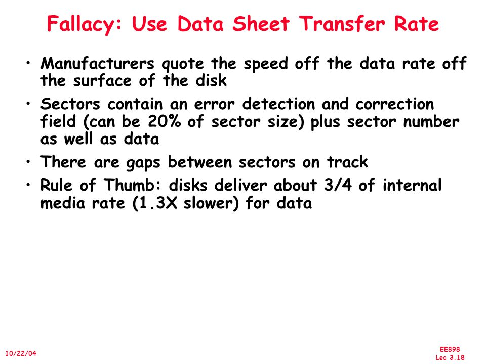 EE898 Lec /22/04 Fallacy: Use Data Sheet Transfer Rate Manufacturers quote the speed off the data rate off the surface of the disk Sectors contain an error detection and correction field (can be 20% of sector size) plus sector number as well as data There are gaps between sectors on track Rule of Thumb: disks deliver about 3/4 of internal media rate (1.3X slower) for data