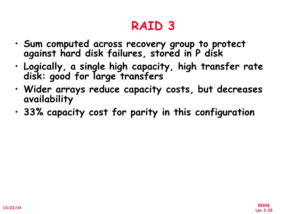 EE898 Lec /22/04 RAID 3 Sum computed across recovery group to protect against hard disk failures, stored in P disk Logically, a single high capacity, high transfer rate disk: good for large transfers Wider arrays reduce capacity costs, but decreases availability 33% capacity cost for parity in this configuration