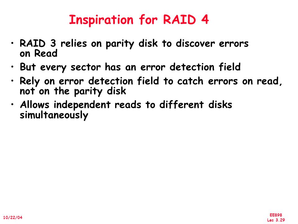 EE898 Lec /22/04 Inspiration for RAID 4 RAID 3 relies on parity disk to discover errors on Read But every sector has an error detection field Rely on error detection field to catch errors on read, not on the parity disk Allows independent reads to different disks simultaneously