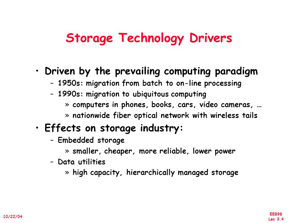EE898 Lec 3.4 10/22/04 Storage Technology Drivers Driven by the prevailing computing paradigm –1950s: migration from batch to on-line processing –1990s: migration to ubiquitous computing »computers in phones, books, cars, video cameras, … »nationwide fiber optical network with wireless tails Effects on storage industry: –Embedded storage »smaller, cheaper, more reliable, lower power –Data utilities »high capacity, hierarchically managed storage