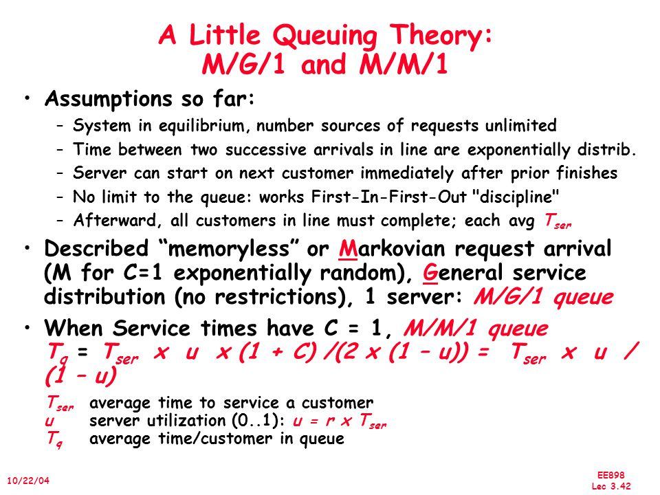EE898 Lec 3.42 10/22/04 A Little Queuing Theory: M/G/1 and M/M/1 Assumptions so far: –System in equilibrium, number sources of requests unlimited –Time between two successive arrivals in line are exponentially distrib.