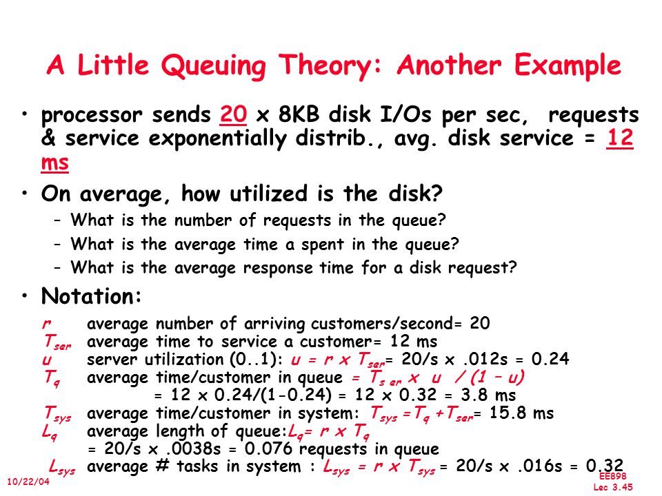 EE898 Lec 3.45 10/22/04 A Little Queuing Theory: Another Example processor sends 20 x 8KB disk I/Os per sec, requests & service exponentially distrib., avg.