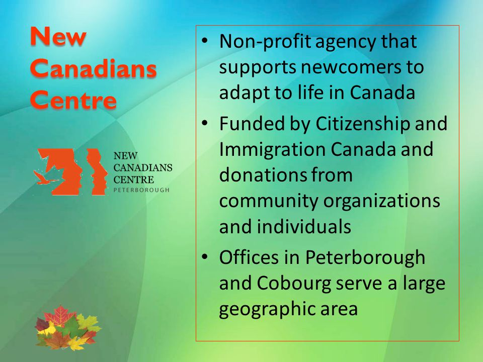 New Canadians Centre Non-profit agency that supports newcomers to adapt to life in Canada Funded by Citizenship and Immigration Canada and donations from community organizations and individuals Offices in Peterborough and Cobourg serve a large geographic area