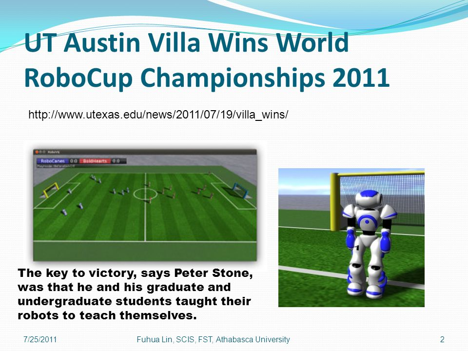 UT Austin Villa Wins World RoboCup Championships 2011 http://www.utexas.edu/news/2011/07/19/villa_wins/ The key to victory, says Peter Stone, was that he and his graduate and undergraduate students taught their robots to teach themselves.