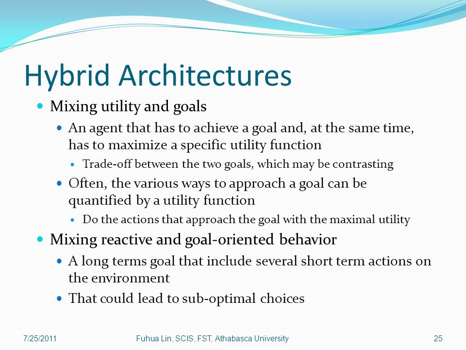 Hybrid Architectures Mixing utility and goals An agent that has to achieve a goal and, at the same time, has to maximize a specific utility function Trade-off between the two goals, which may be contrasting Often, the various ways to approach a goal can be quantified by a utility function Do the actions that approach the goal with the maximal utility Mixing reactive and goal-oriented behavior A long terms goal that include several short term actions on the environment That could lead to sub-optimal choices 7/25/2011Fuhua Lin, SCIS, FST, Athabasca University25