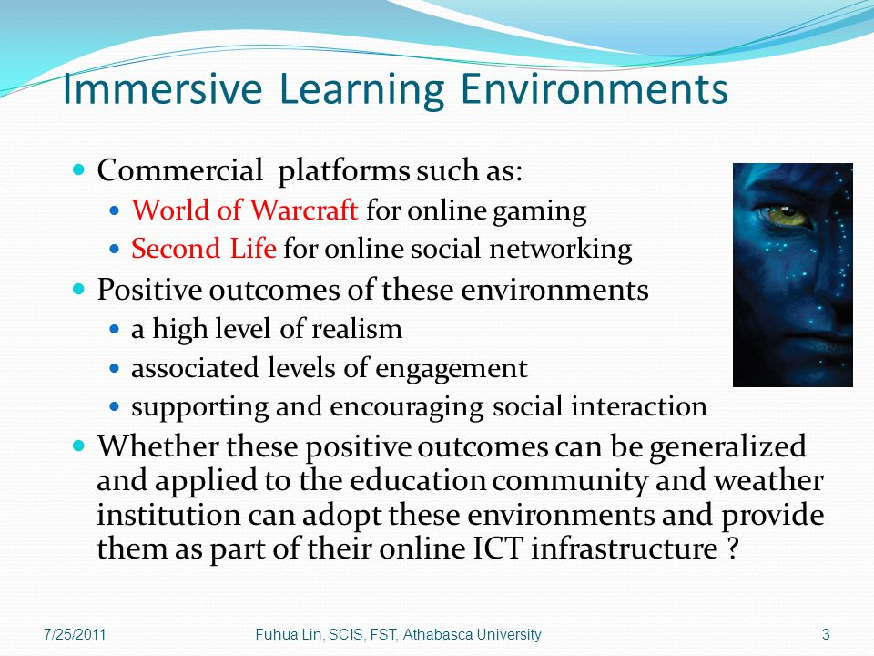 Immersive Learning Environments Commercial platforms such as: World of Warcraft for online gaming Second Life for online social networking Positive outcomes of these environments a high level of realism associated levels of engagement supporting and encouraging social interaction Whether these positive outcomes can be generalized and applied to the education community and weather institution can adopt these environments and provide them as part of their online ICT infrastructure .