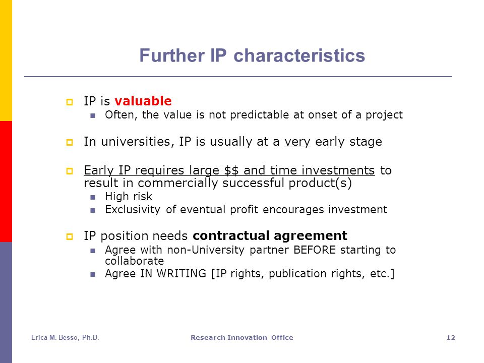 Erica M. Besso, Ph.D.Research Innovation Office12 Further IP characteristics  IP is valuable Often, the value is not predictable at onset of a projec