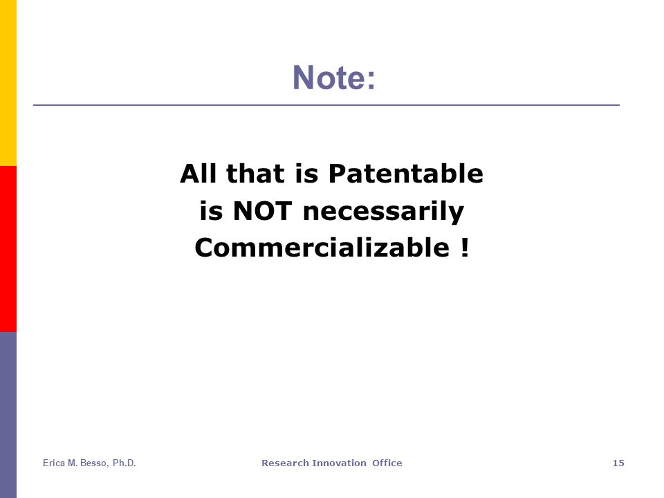 Erica M. Besso, Ph.D.Research Innovation Office15 Note: All that is Patentable is NOT necessarily Commercializable !