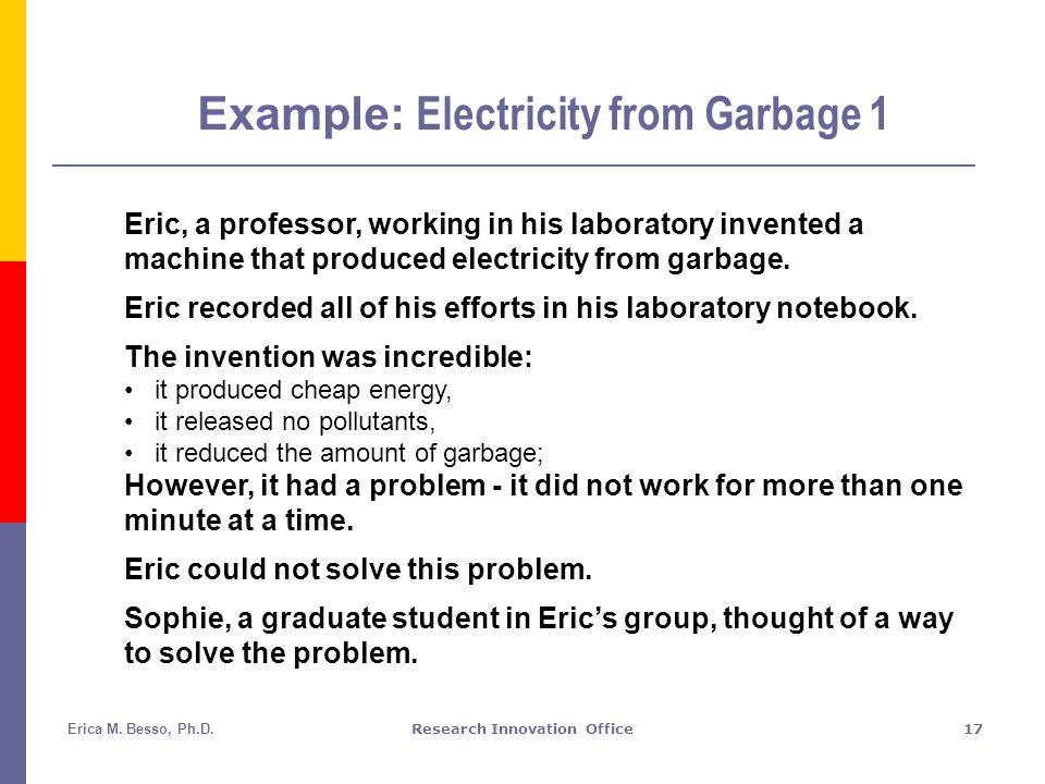 Erica M. Besso, Ph.D.Research Innovation Office17 Example: Electricity from Garbage 1 Eric, a professor, working in his laboratory invented a machine