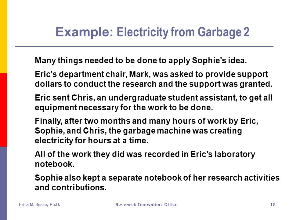 Erica M. Besso, Ph.D.Research Innovation Office18 Example: Electricity from Garbage 2 Many things needed to be done to apply Sophie's idea. Eric's dep