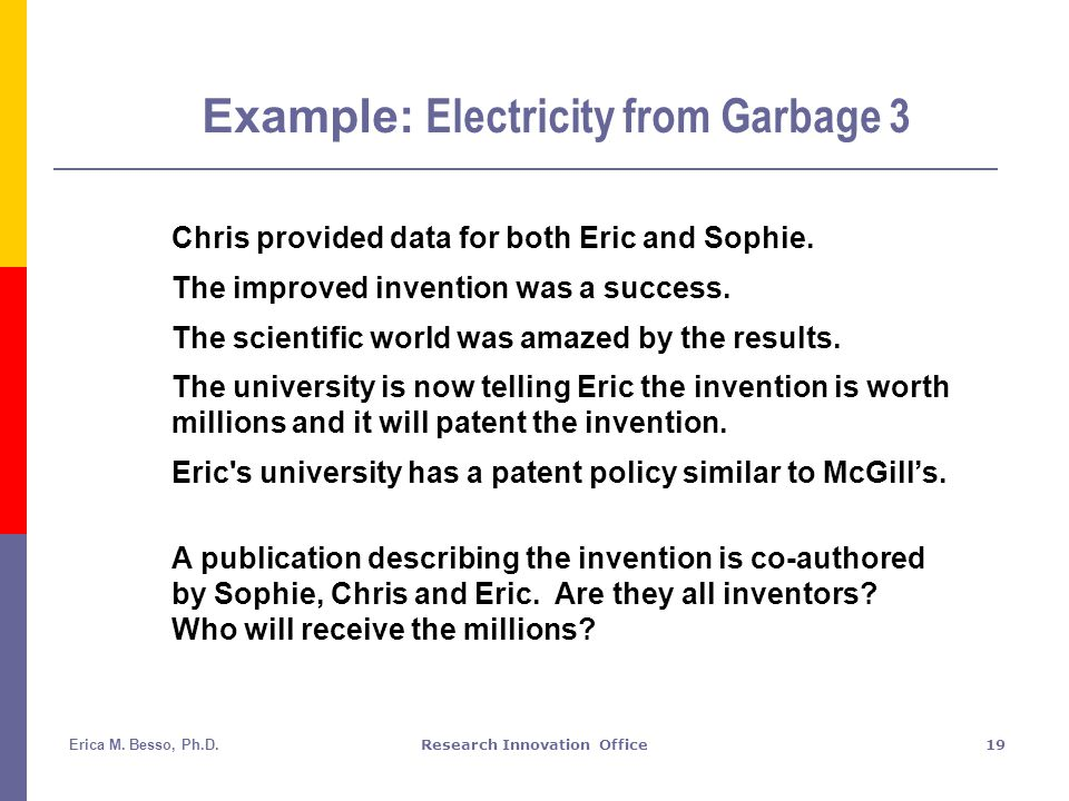 Erica M. Besso, Ph.D.Research Innovation Office19 Example: Electricity from Garbage 3 Chris provided data for both Eric and Sophie. The improved inven