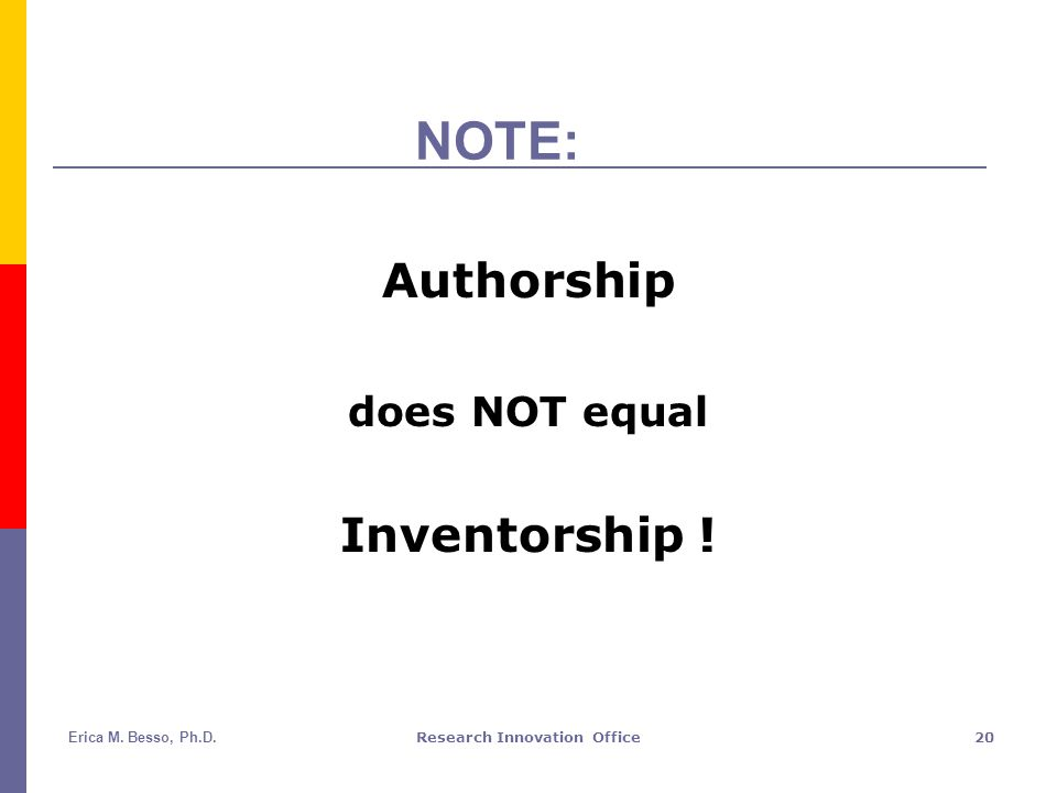 Erica M. Besso, Ph.D.Research Innovation Office20 NOTE: Authorship does NOT equal Inventorship !