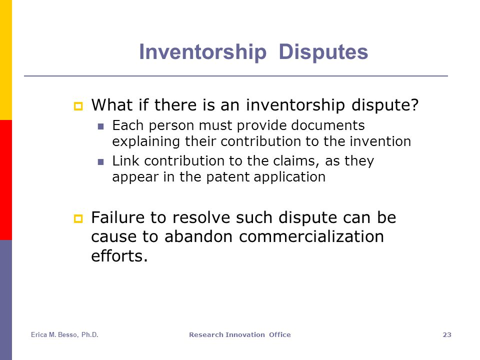 Erica M. Besso, Ph.D.Research Innovation Office23 Inventorship Disputes  What if there is an inventorship dispute? Each person must provide documents