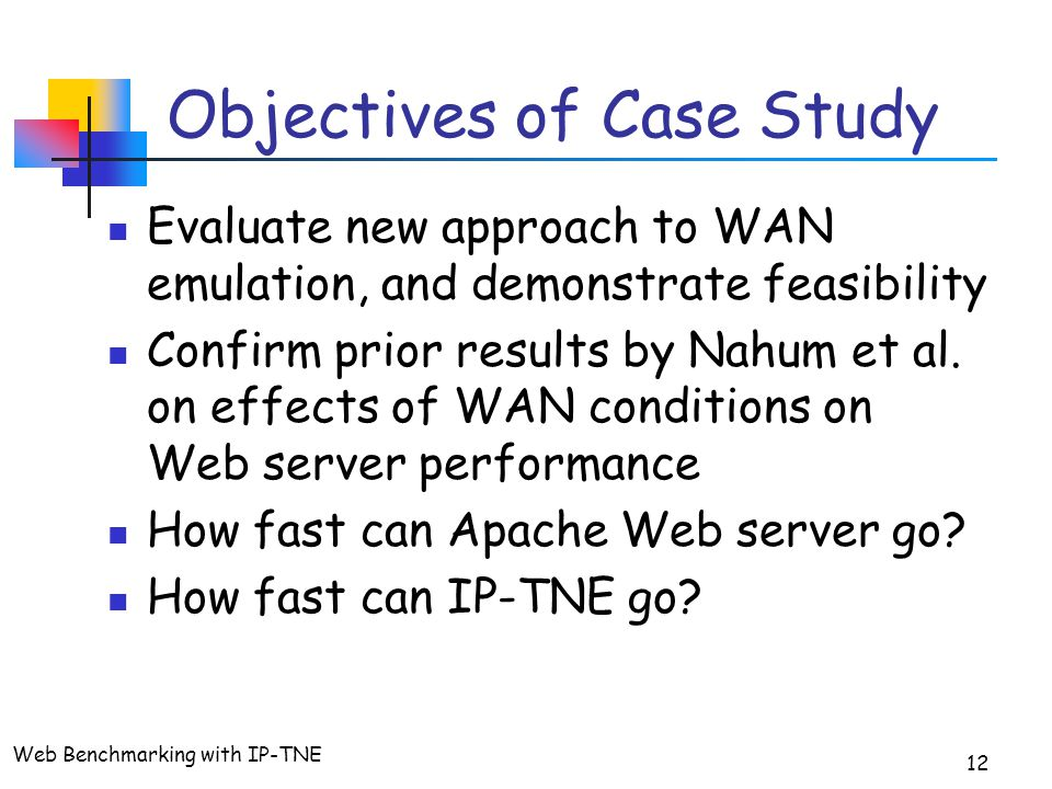Web Benchmarking with IP-TNE 12 Objectives of Case Study Evaluate new approach to WAN emulation, and demonstrate feasibility Confirm prior results by Nahum et al.
