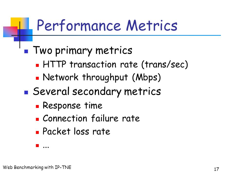 Web Benchmarking with IP-TNE 17 Performance Metrics Two primary metrics HTTP transaction rate (trans/sec) Network throughput (Mbps) Several secondary metrics Response time Connection failure rate Packet loss rate...
