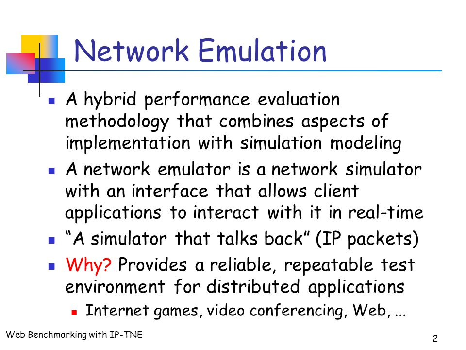 Web Benchmarking with IP-TNE 2 Network Emulation A hybrid performance evaluation methodology that combines aspects of implementation with simulation modeling A network emulator is a network simulator with an interface that allows client applications to interact with it in real-time A simulator that talks back (IP packets) Why.