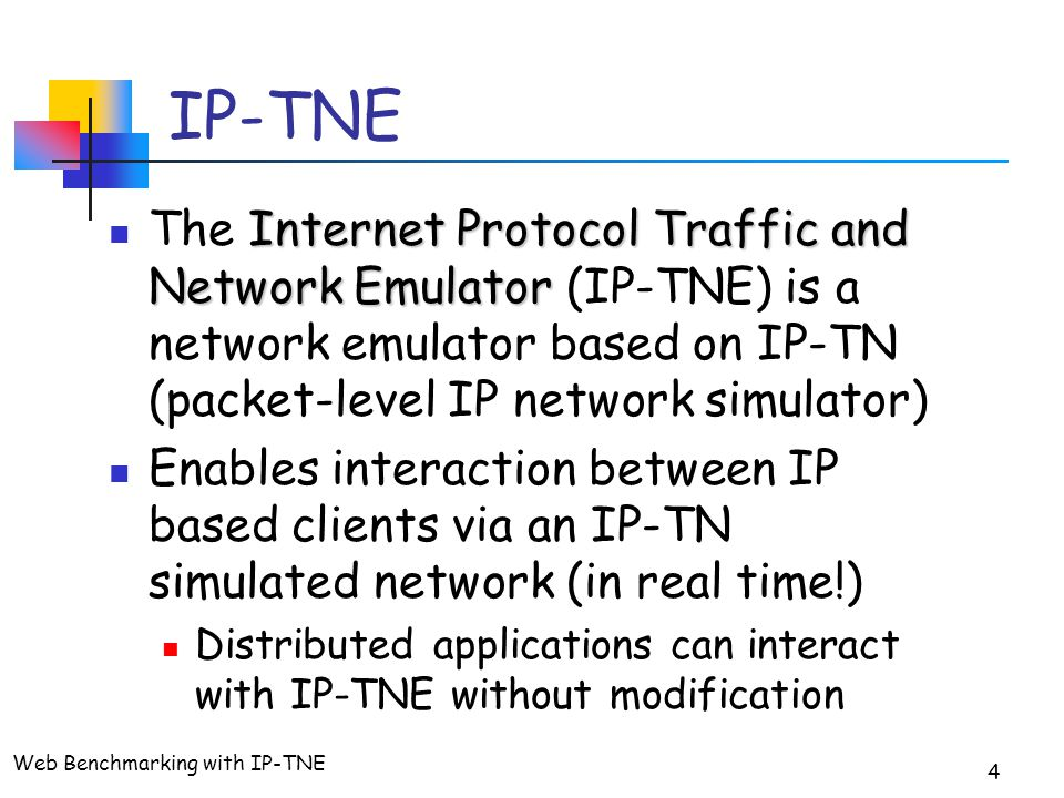 Web Benchmarking with IP-TNE 4 IP-TNE Internet Protocol Traffic and Network Emulator The Internet Protocol Traffic and Network Emulator (IP-TNE) is a network emulator based on IP-TN (packet-level IP network simulator) Enables interaction between IP based clients via an IP-TN simulated network (in real time!) Distributed applications can interact with IP-TNE without modification
