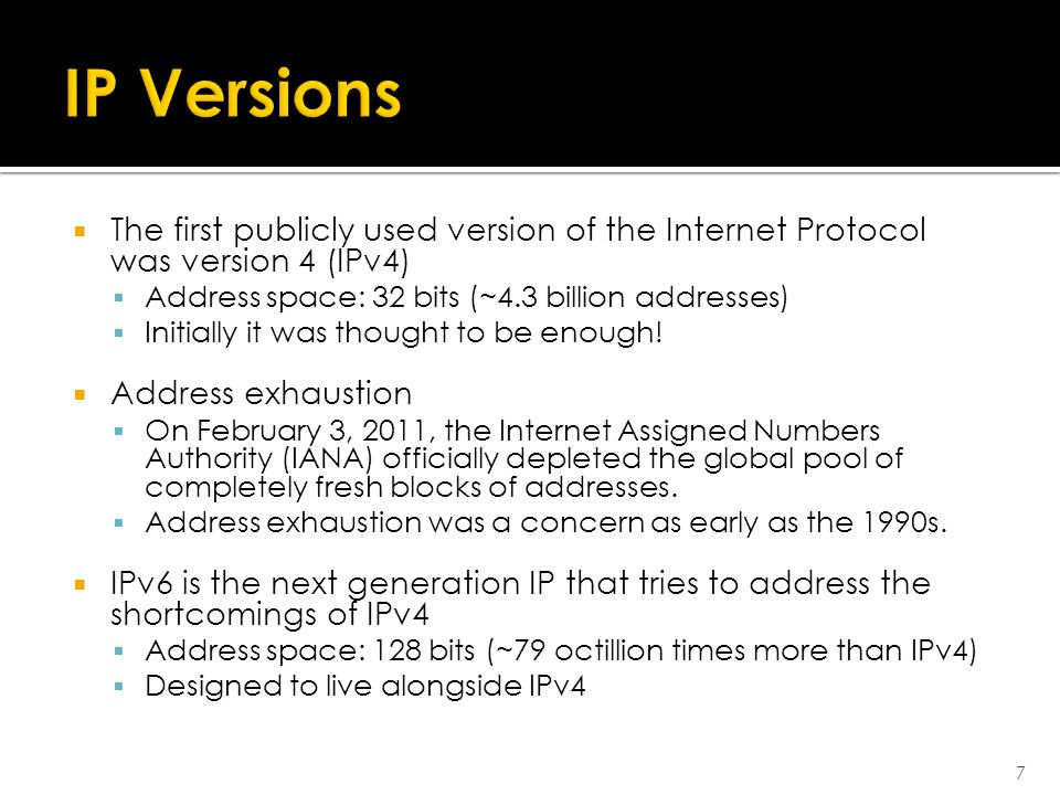  The first publicly used version of the Internet Protocol was version 4 (IPv4)  Address space: 32 bits (~4.3 billion addresses)  Initially it was thought to be enough.