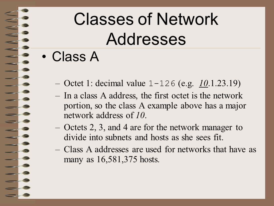 Classes of Network Addresses Class A –Octet 1: decimal value 1-126 (e.g. 10.1.23.19) –In a class A address, the first octet is the network portion, so