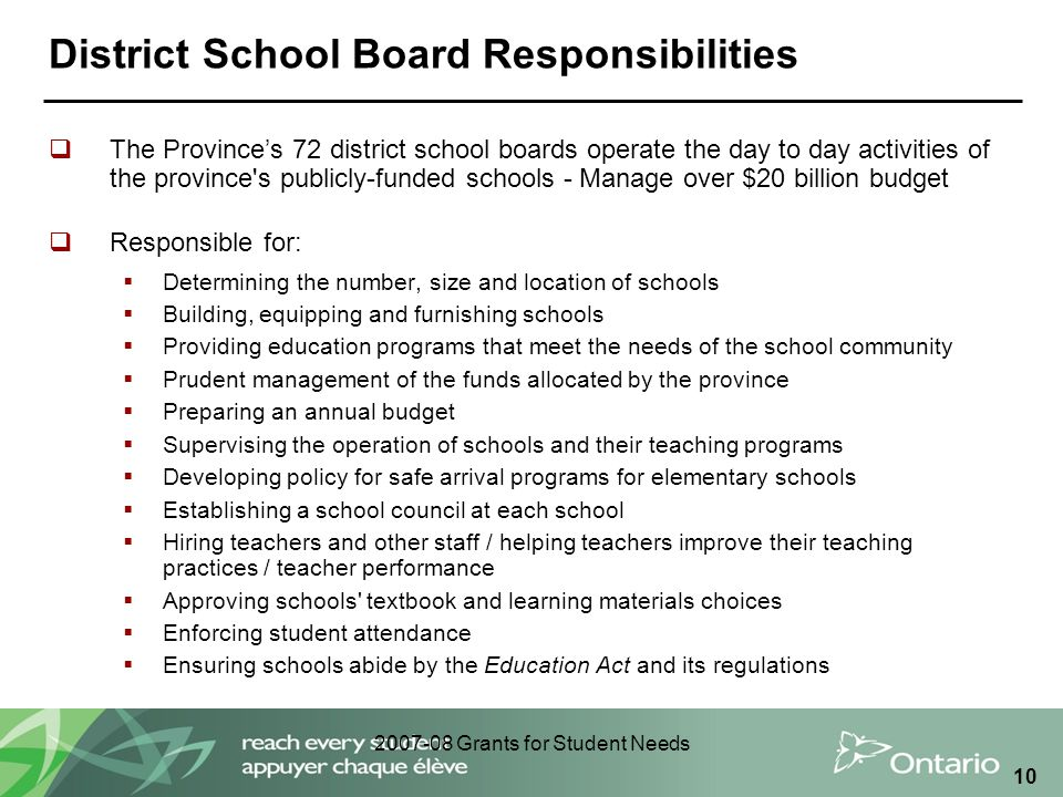 2007-08 Grants for Student Needs 10 District School Board Responsibilities  The Province's 72 district school boards operate the day to day activitie