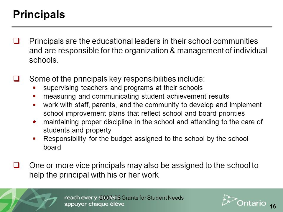 2007-08 Grants for Student Needs 16 Principals  Principals are the educational leaders in their school communities and are responsible for the organi