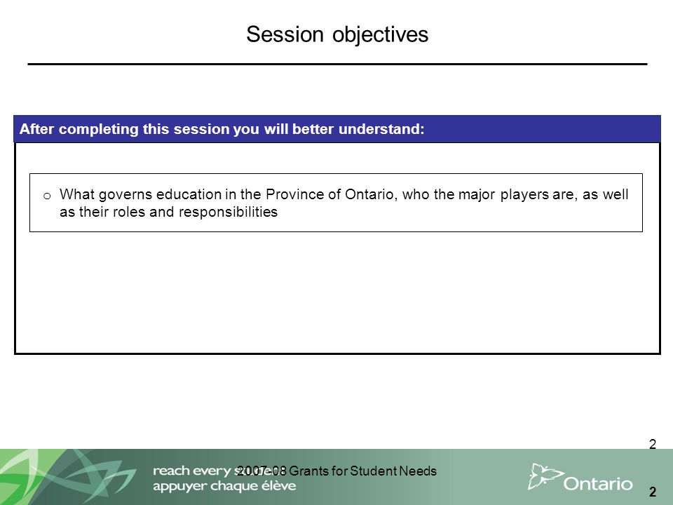 2007-08 Grants for Student Needs 2 2 After completing this session you will better understand: o What governs education in the Province of Ontario, wh