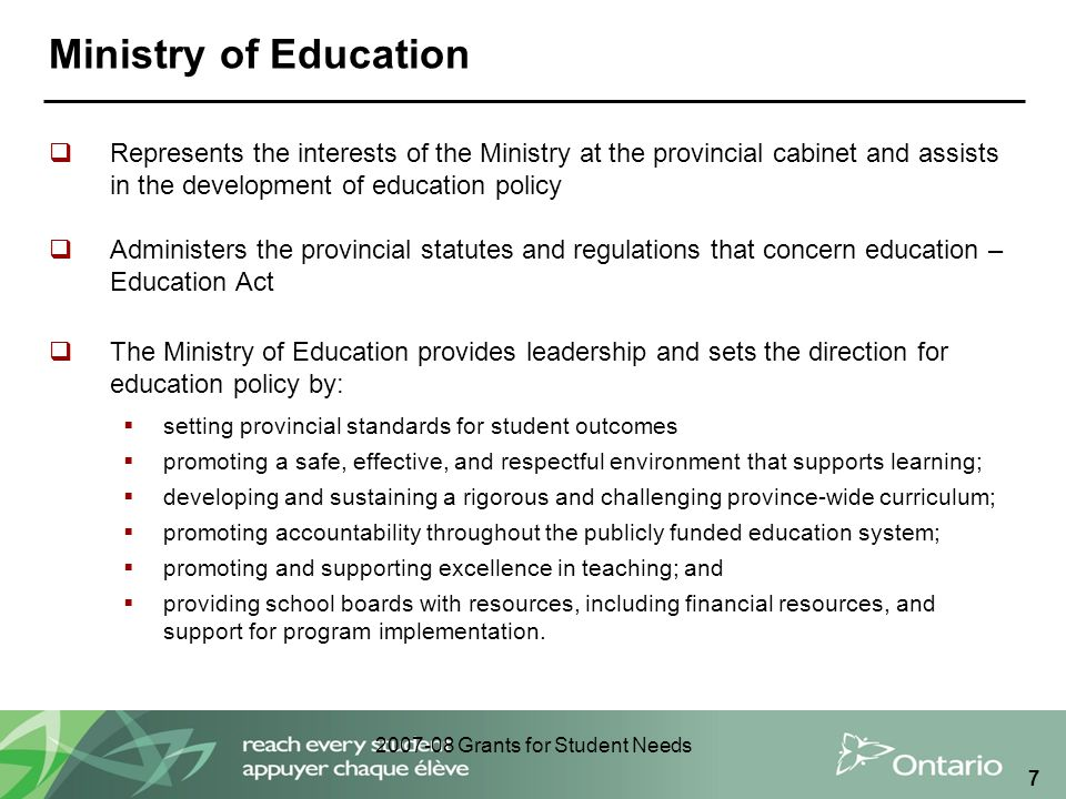 2007-08 Grants for Student Needs 7 Ministry of Education  Represents the interests of the Ministry at the provincial cabinet and assists in the devel