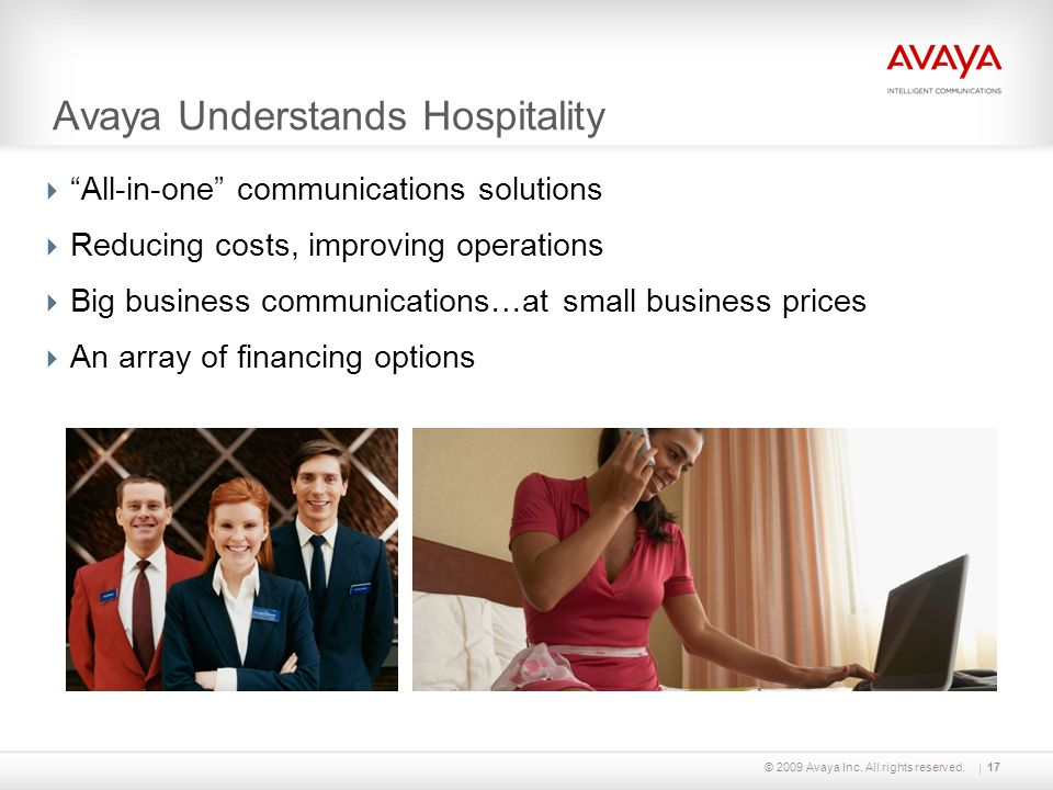 "© 2009 Avaya Inc. All rights reserved.17 Avaya Understands Hospitality  ""All-in-one"" communications solutions  Reducing costs, improving operations"