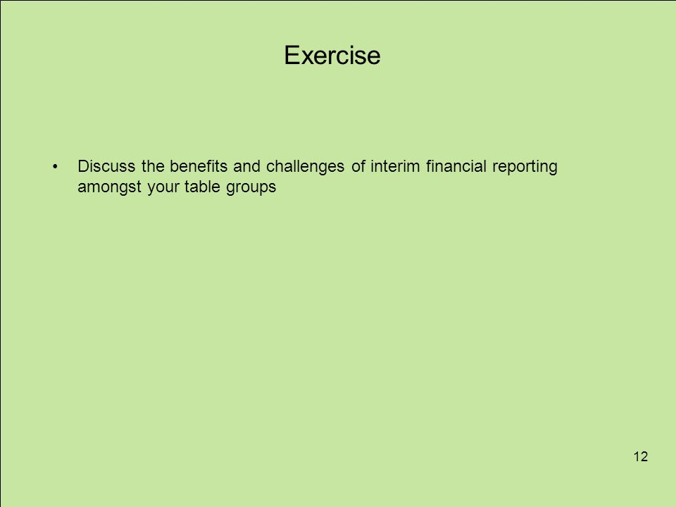 12 Exercise Discuss the benefits and challenges of interim financial reporting amongst your table groups