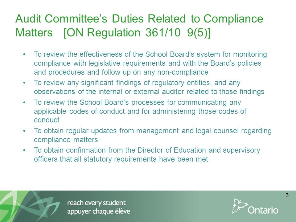 3 Audit Committee's Duties Related to Compliance Matters [ON Regulation 361/10 9(5)] To review the effectiveness of the School Board's system for monitoring compliance with legislative requirements and with the Board's policies and procedures and follow up on any non-compliance To review any significant findings of regulatory entities, and any observations of the internal or external auditor related to those findings To review the School Board's processes for communicating any applicable codes of conduct and for administering those codes of conduct To obtain regular updates from management and legal counsel regarding compliance matters To obtain confirmation from the Director of Education and supervisory officers that all statutory requirements have been met