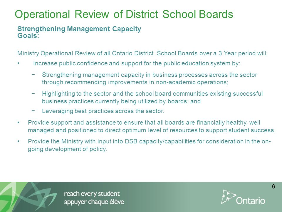 6 Operational Review of District School Boards Strengthening Management Capacity Goals: Ministry Operational Review of all Ontario District School Boards over a 3 Year period will: Increase public confidence and support for the public education system by: −Strengthening management capacity in business processes across the sector through recommending improvements in non-academic operations; −Highlighting to the sector and the school board communities existing successful business practices currently being utilized by boards; and −Leveraging best practices across the sector.