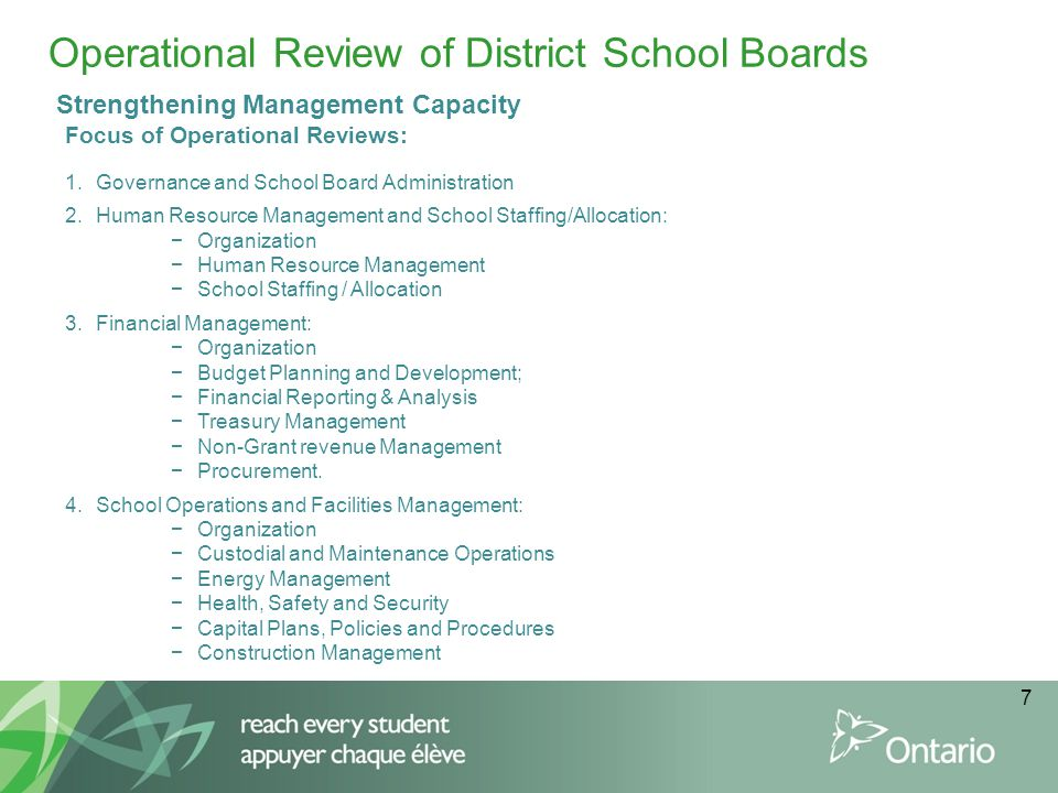 7 Operational Review of District School Boards Focus of Operational Reviews: 1.Governance and School Board Administration 2.Human Resource Management and School Staffing/Allocation: −Organization −Human Resource Management −School Staffing / Allocation 3.Financial Management: −Organization −Budget Planning and Development; −Financial Reporting & Analysis −Treasury Management −Non-Grant revenue Management −Procurement.