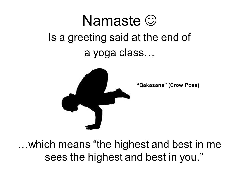 Namaste Is a greeting said at the end of a yoga class… Bakasana (Crow Pose) …which means the highest and best in me sees the highest and best in you.