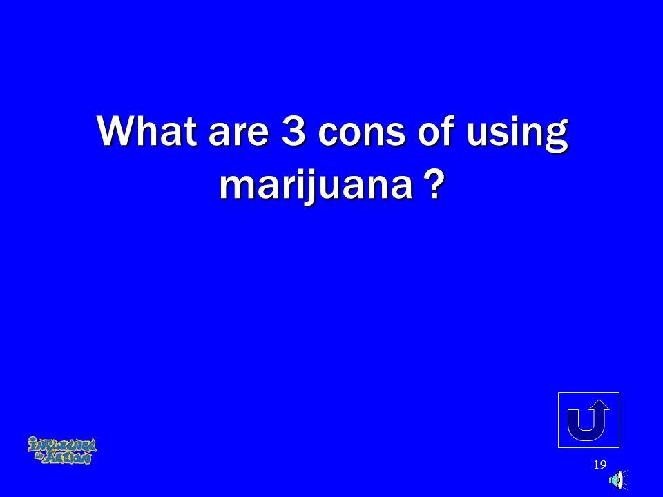 18 What are 3 pro's of using marijuana ?