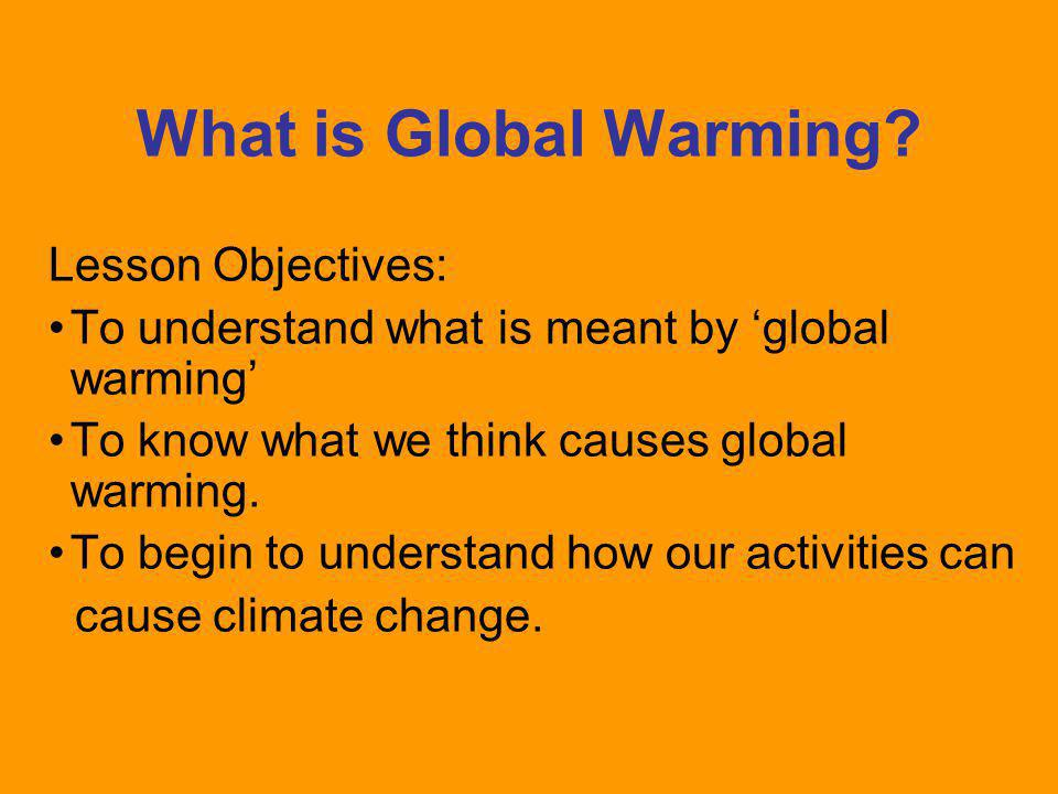 Lesson Objectives: To understand what is meant by 'global warming' To know what we think causes global warming. To begin to understand how our activit