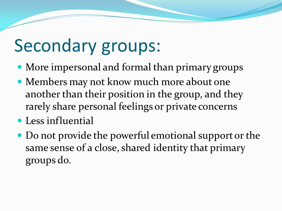 Secondary groups: More impersonal and formal than primary groups Members may not know much more about one another than their position in the group, and they rarely share personal feelings or private concerns Less influential Do not provide the powerful emotional support or the same sense of a close, shared identity that primary groups do.