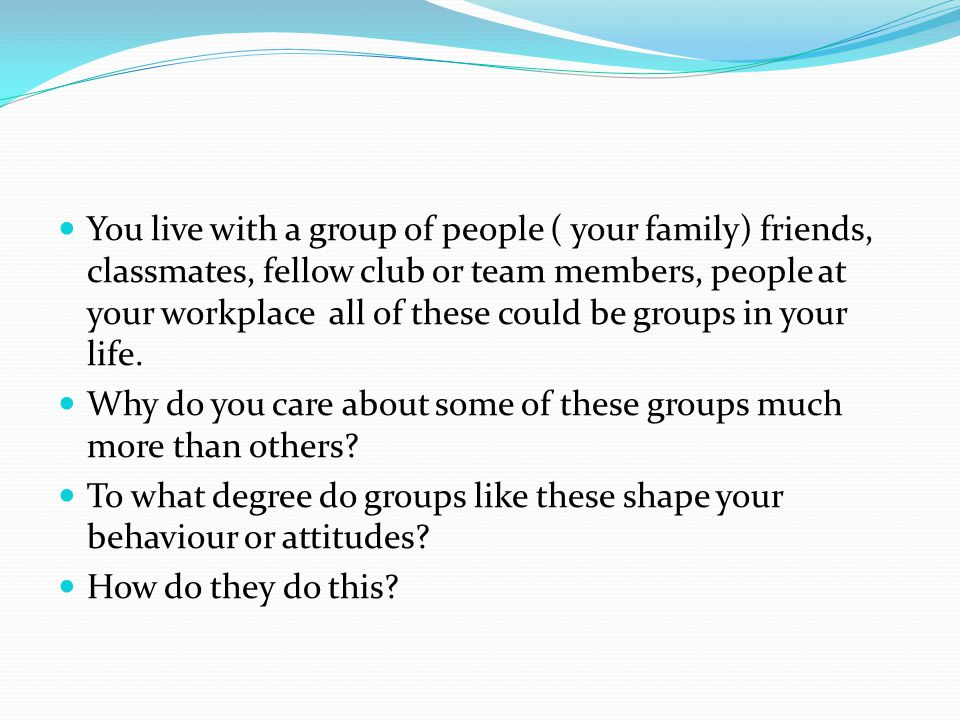 You live with a group of people ( your family) friends, classmates, fellow club or team members, people at your workplace all of these could be groups in your life.