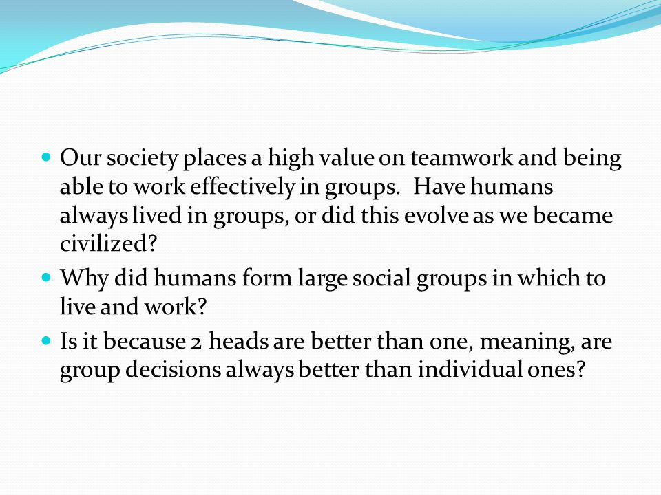 Our society places a high value on teamwork and being able to work effectively in groups.