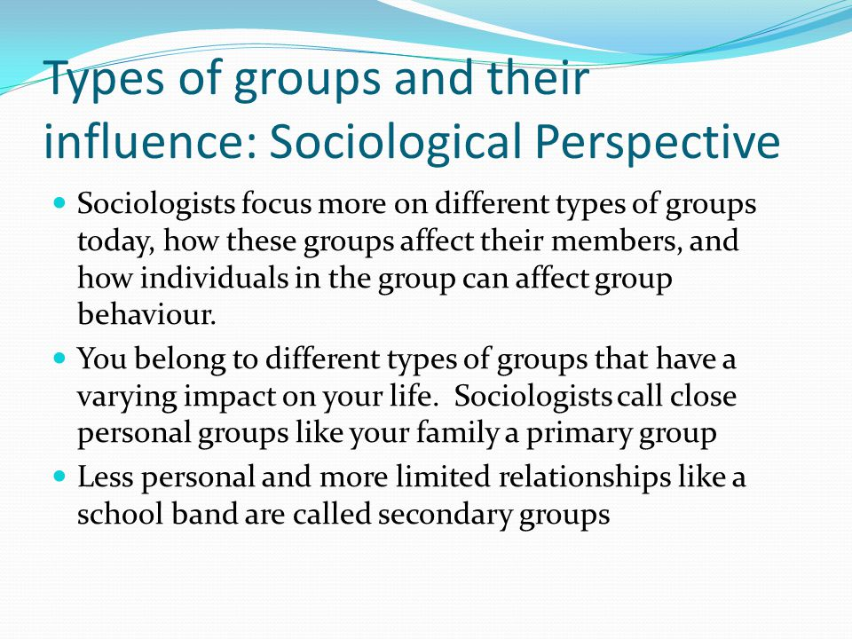 Types of groups and their influence: Sociological Perspective Sociologists focus more on different types of groups today, how these groups affect their members, and how individuals in the group can affect group behaviour.