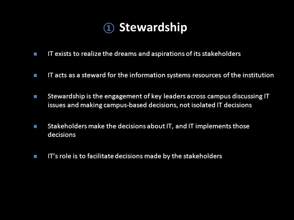 ① Stewardship IT exists to realize the dreams and aspirations of its stakeholders IT acts as a steward for the information systems resources of the institution Stewardship is the engagement of key leaders across campus discussing IT issues and making campus-based decisions, not isolated IT decisions Stakeholders make the decisions about IT, and IT implements those decisions IT's role is to facilitate decisions made by the stakeholders