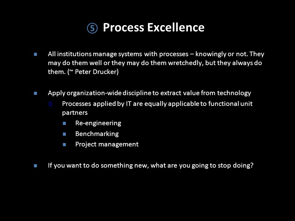 ⑤ Process Excellence All institutions manage systems with processes – knowingly or not.
