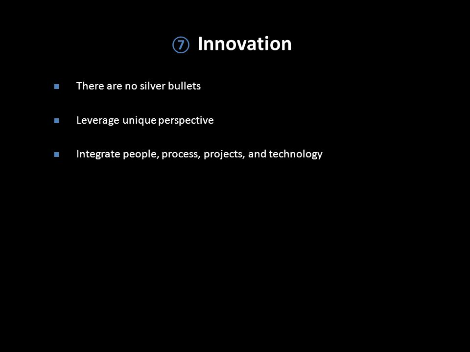 ⑦ Innovation There are no silver bullets Leverage unique perspective Integrate people, process, projects, and technology
