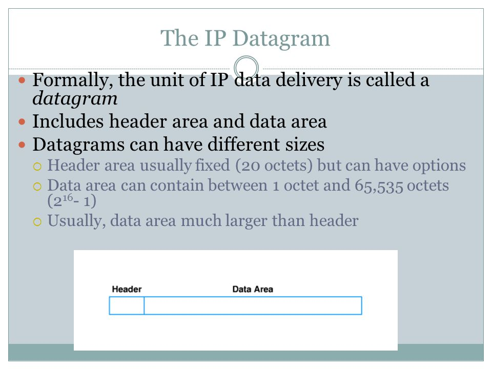 The IP Datagram Formally, the unit of IP data delivery is called a datagram Includes header area and data area Datagrams can have different sizes  Header area usually fixed (20 octets) but can have options  Data area can contain between 1 octet and 65,535 octets ( )  Usually, data area much larger than header