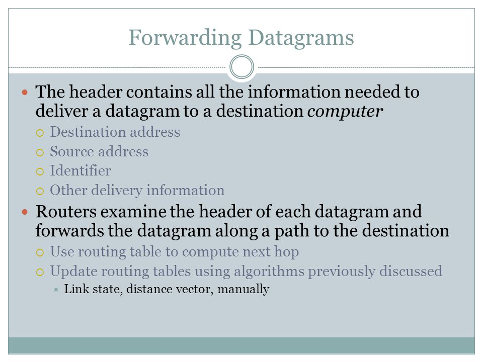 Forwarding Datagrams The header contains all the information needed to deliver a datagram to a destination computer  Destination address  Source address  Identifier  Other delivery information Routers examine the header of each datagram and forwards the datagram along a path to the destination  Use routing table to compute next hop  Update routing tables using algorithms previously discussed  Link state, distance vector, manually